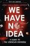 Kniha - We Have No Idea : A Guide to the Unknown Universe